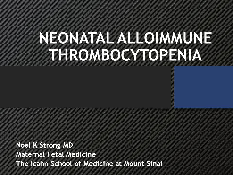 NEONATAL ALLOIMMUNE THROMBOCYTOPENIA Noel K Strong MD Maternal Fetal Medicine The Icahn School of Medicine at Mount Sinai