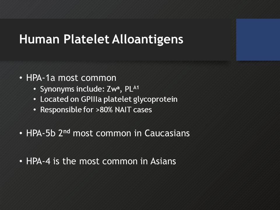 Human Platelet Alloantigens HPA-1a most common Synonyms include: Zw a, PL A1 Located on GPIIIa platelet glycoprotein Responsible for >80% NAIT cases HPA-5b 2 nd most common in Caucasians HPA-4 is the most common in Asians