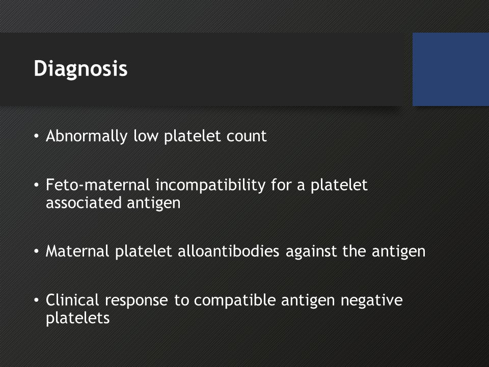 Diagnosis Abnormally low platelet count Feto-maternal incompatibility for a platelet associated antigen Maternal platelet alloantibodies against the antigen Clinical response to compatible antigen negative platelets