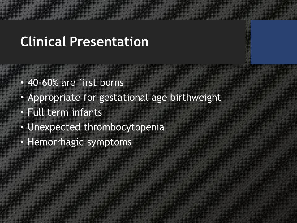 Clinical Presentation 40-60% are first borns Appropriate for gestational age birthweight Full term infants Unexpected thrombocytopenia Hemorrhagic symptoms