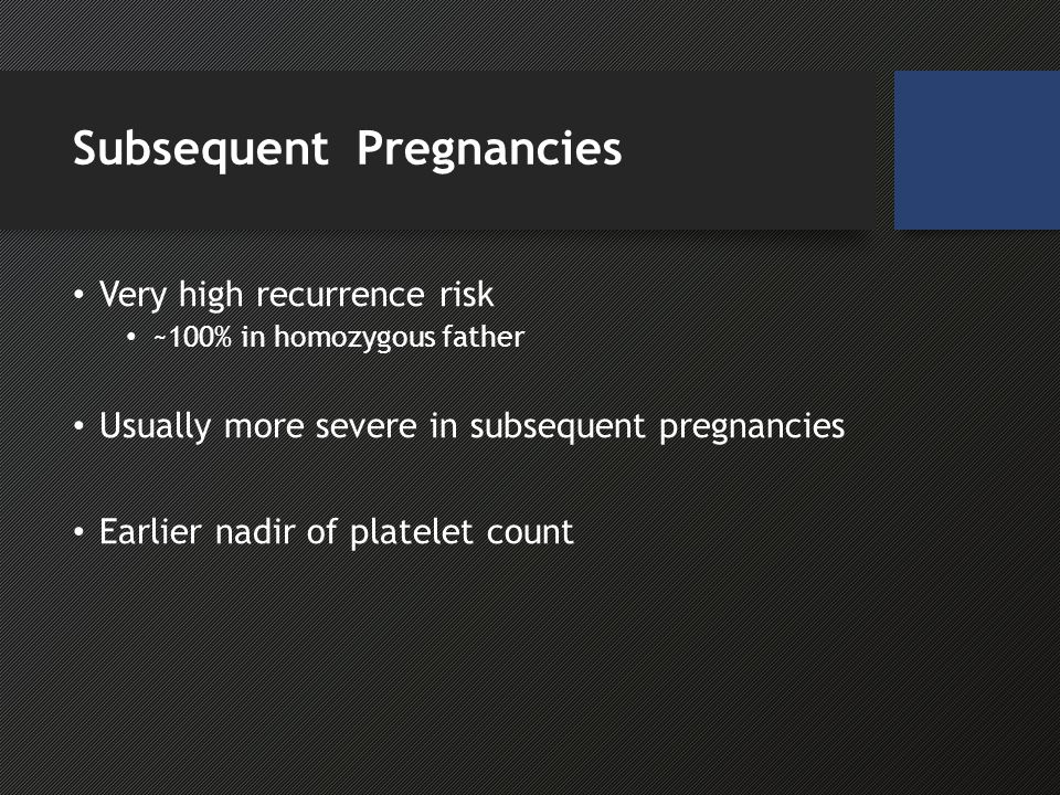 Subsequent Pregnancies Very high recurrence risk ~100% in homozygous father Usually more severe in subsequent pregnancies Earlier nadir of platelet count