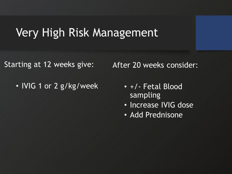 Very High Risk Management Starting at 12 weeks give: IVIG 1 or 2 g/kg/week After 20 weeks consider: +/- Fetal Blood sampling Increase IVIG dose Add Prednisone