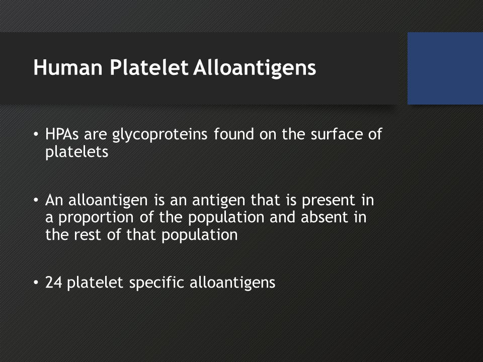 Human Platelet Alloantigens HPAs are glycoproteins found on the surface of platelets An alloantigen is an antigen that is present in a proportion of the population and absent in the rest of that population 24 platelet specific alloantigens