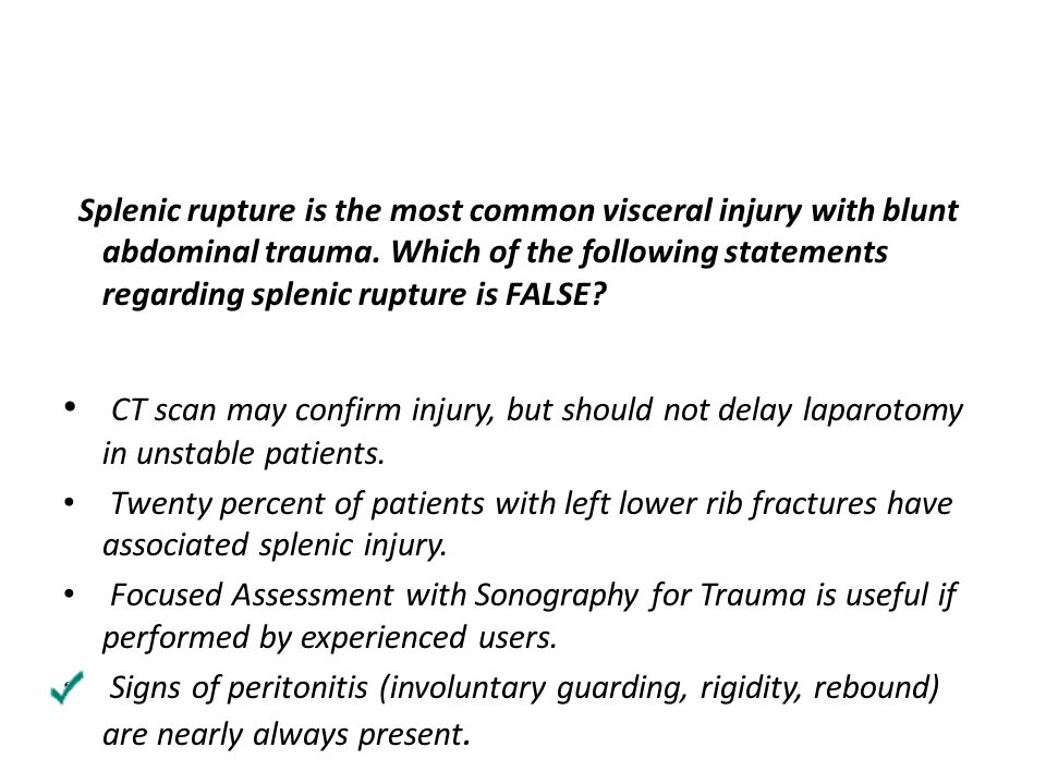 Splenic rupture is the most common visceral injury with blunt abdominal trauma. Which of the following statements regarding splenic rupture is FALSE?