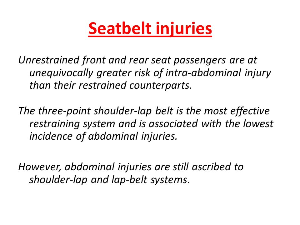 Seatbelt injuries Unrestrained front and rear seat passengers are at unequivocally greater risk of intra-abdominal injury than their restrained counte
