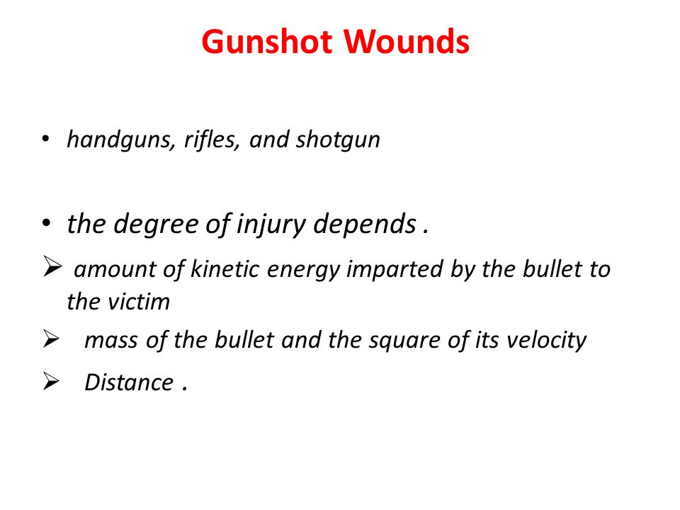 Gunshot Wounds handguns, rifles, and shotgun the degree of injury depends.  amount of kinetic energy imparted by the bullet to the victim  mass of t
