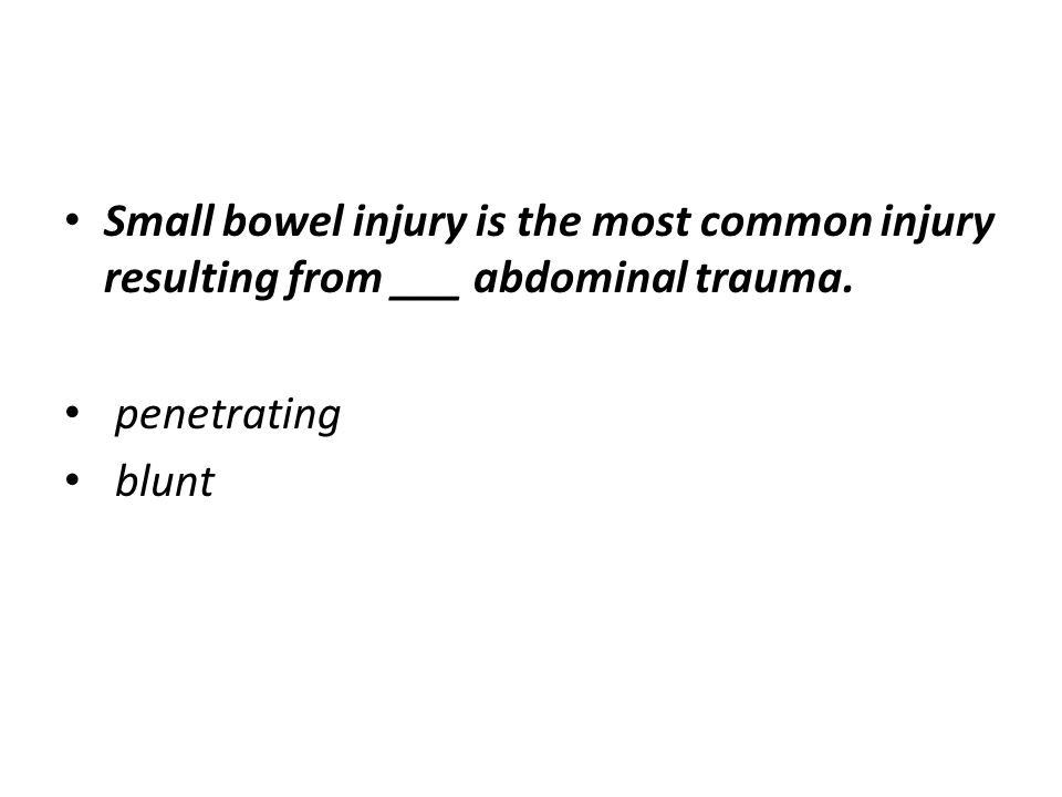 Small bowel injury is the most common injury resulting from ___ abdominal trauma. penetrating blunt