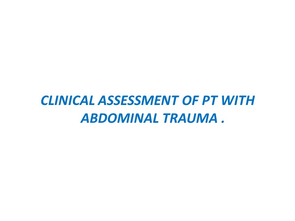 CLINICAL ASSESSMENT OF PT WITH ABDOMINAL TRAUMA.
