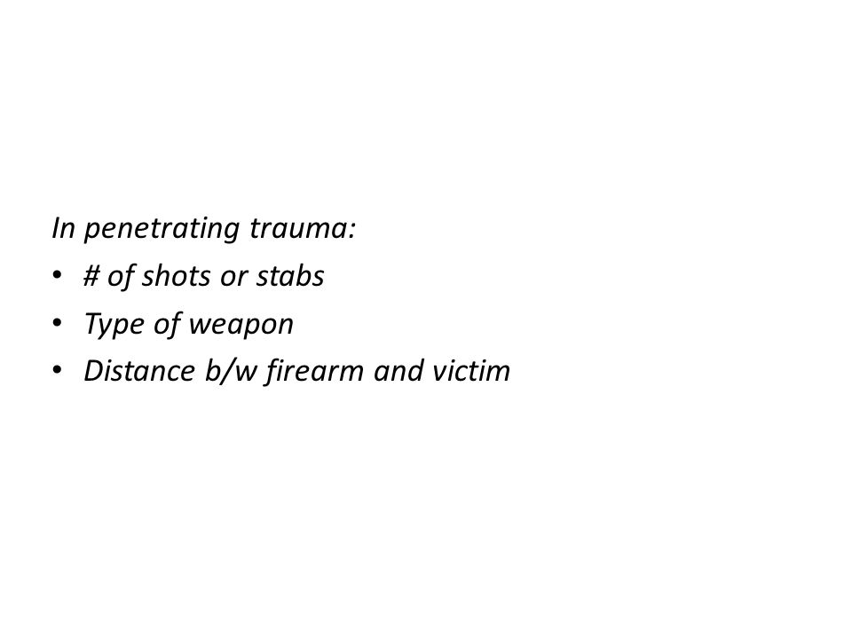 In penetrating trauma: # of shots or stabs Type of weapon Distance b/w firearm and victim