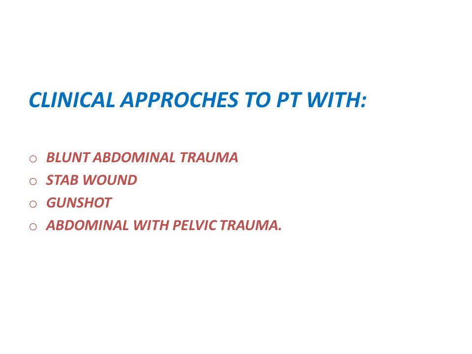 CLINICAL APPROCHES TO PT WITH: o BLUNT ABDOMINAL TRAUMA o STAB WOUND o GUNSHOT o ABDOMINAL WITH PELVIC TRAUMA.
