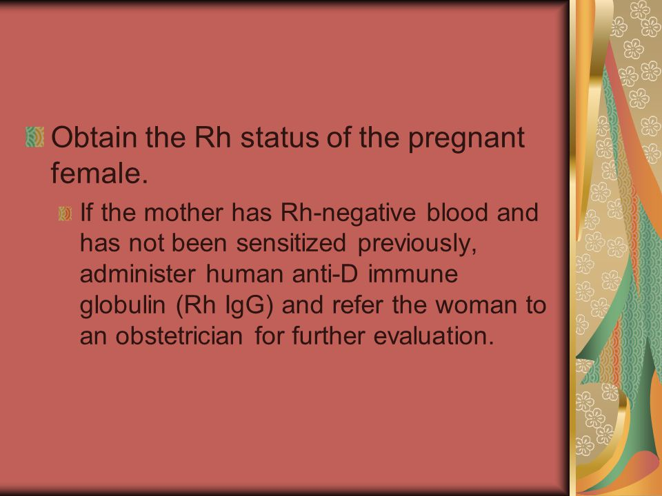Obtain the Rh status of the pregnant female. If the mother has Rh-negative blood and has not been sensitized previously, administer human anti-D immun