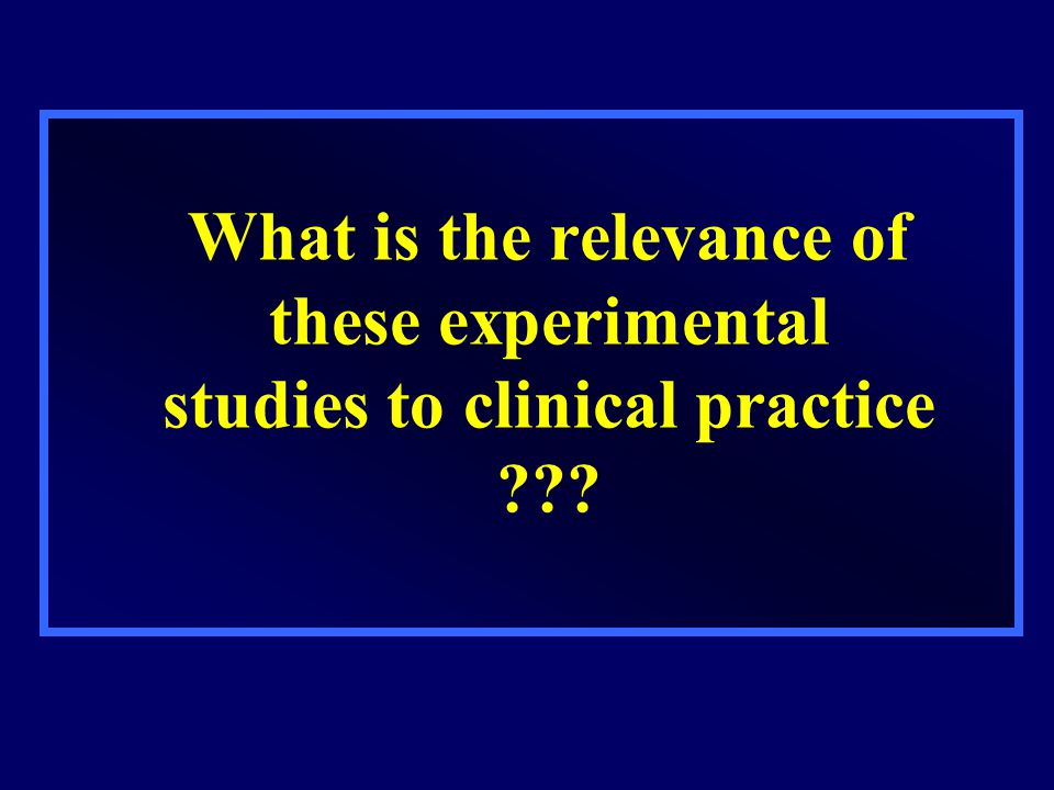 What is the relevance of these experimental studies to clinical practice ???