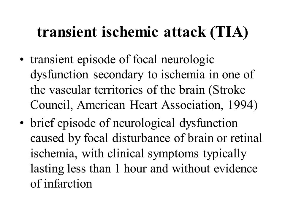 transient ischemic attack (TIA) transient episode of focal neurologic dysfunction secondary to ischemia in one of the vascular territories of the brain (Stroke Council, American Heart Association, 1994) brief episode of neurological dysfunction caused by focal disturbance of brain or retinal ischemia, with clinical symptoms typically lasting less than 1 hour and without evidence of infarction