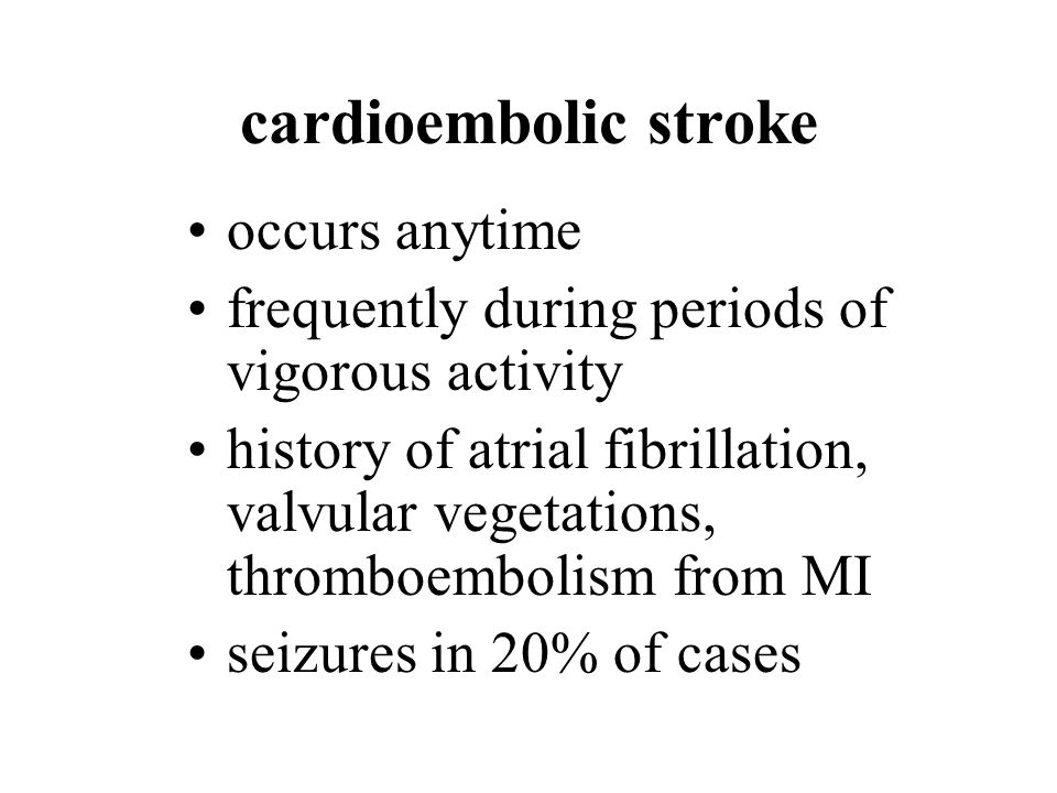 cardioembolic stroke occurs anytime frequently during periods of vigorous activity history of atrial fibrillation, valvular vegetations, thromboembolism from MI seizures in 20% of cases