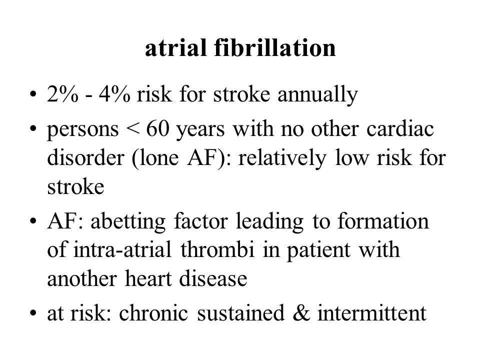 atrial fibrillation 2% - 4% risk for stroke annually persons < 60 years with no other cardiac disorder (lone AF): relatively low risk for stroke AF: abetting factor leading to formation of intra-atrial thrombi in patient with another heart disease at risk: chronic sustained & intermittent