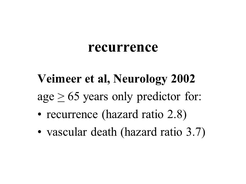 recurrence Veimeer et al, Neurology 2002 age > 65 years only predictor for: recurrence (hazard ratio 2.8) vascular death (hazard ratio 3.7)