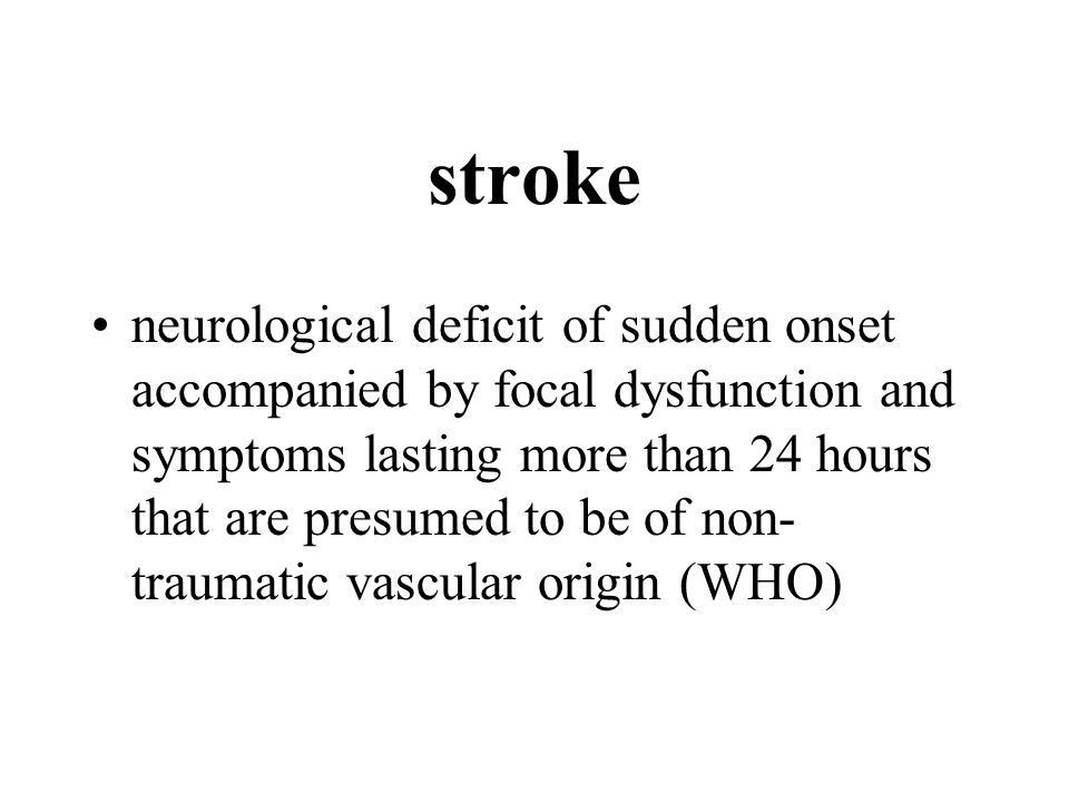 stroke neurological deficit of sudden onset accompanied by focal dysfunction and symptoms lasting more than 24 hours that are presumed to be of non- traumatic vascular origin (WHO)
