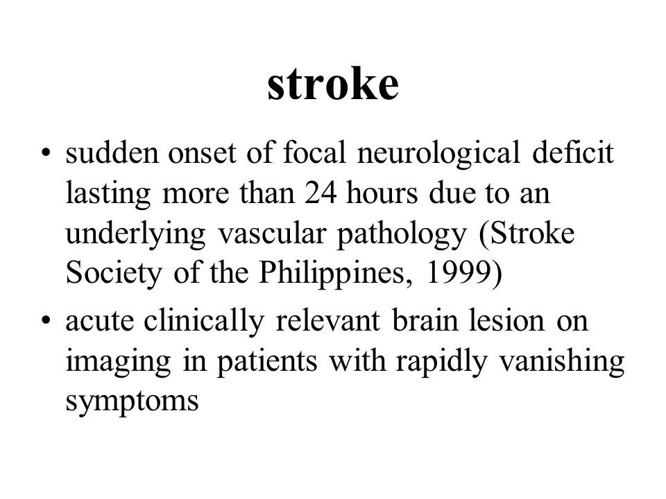 stroke sudden onset of focal neurological deficit lasting more than 24 hours due to an underlying vascular pathology (Stroke Society of the Philippines, 1999) acute clinically relevant brain lesion on imaging in patients with rapidly vanishing symptoms
