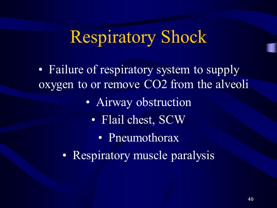 40 Respiratory Shock Failure of respiratory system to supply oxygen to or remove CO2 from the alveoli Airway obstruction Flail chest, SCW Pneumothorax Respiratory muscle paralysis