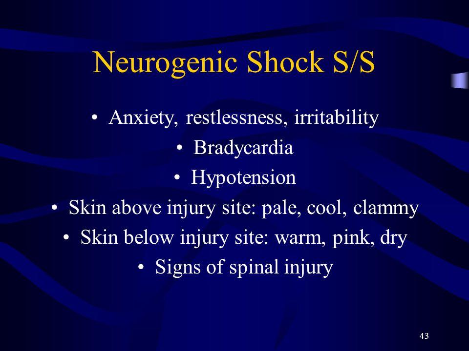 43 Neurogenic Shock S/S Anxiety, restlessness, irritability Bradycardia Hypotension Skin above injury site: pale, cool, clammy Skin below injury site: