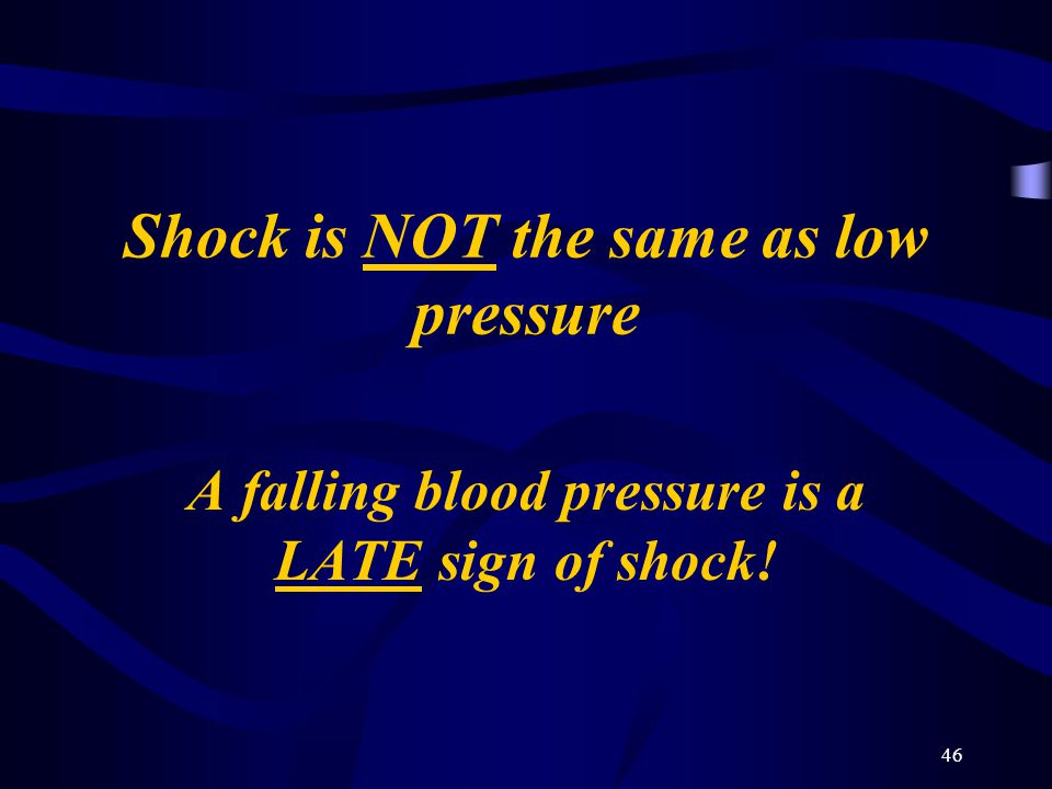46 Shock is NOT the same as low pressure A falling blood pressure is a LATE sign of shock!