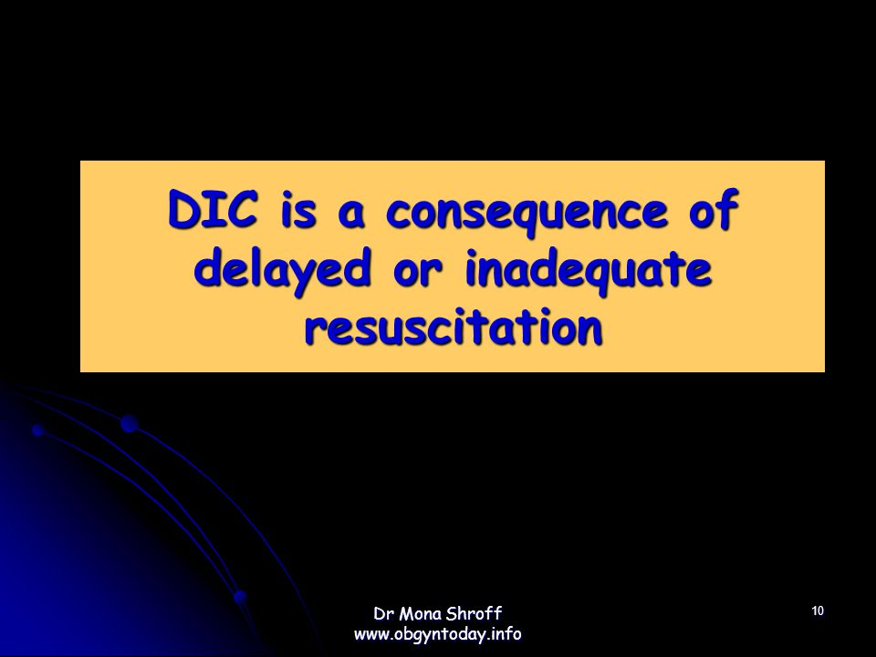 DIC is a consequence of delayed or inadequate resuscitation 10 Dr Mona Shroff www.obgyntoday.info