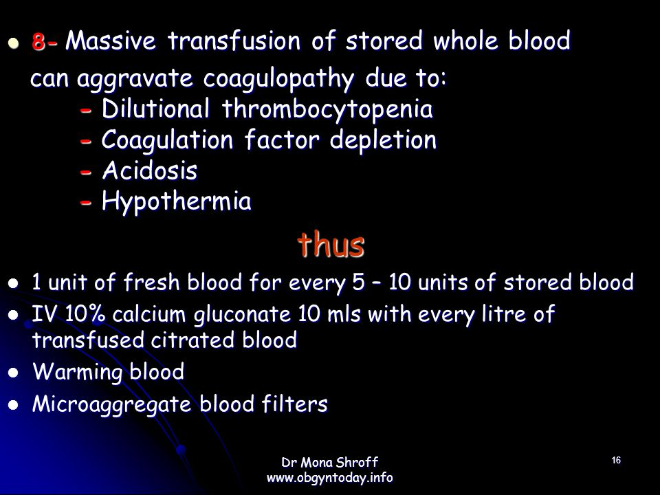 8- Massive transfusion of stored whole blood 8- Massive transfusion of stored whole blood can aggravate coagulopathy due to: - Dilutional thrombocytopenia - Coagulation factor depletion - Acidosis - Hypothermia can aggravate coagulopathy due to: - Dilutional thrombocytopenia - Coagulation factor depletion - Acidosis - Hypothermiathus 1 unit of fresh blood for every 5 – 10 units of stored blood 1 unit of fresh blood for every 5 – 10 units of stored blood IV 10% calcium gluconate 10 mls with every litre of transfused citrated blood IV 10% calcium gluconate 10 mls with every litre of transfused citrated blood Warming blood Warming blood Microaggregate blood filters Microaggregate blood filters 16 Dr Mona Shroff www.obgyntoday.info