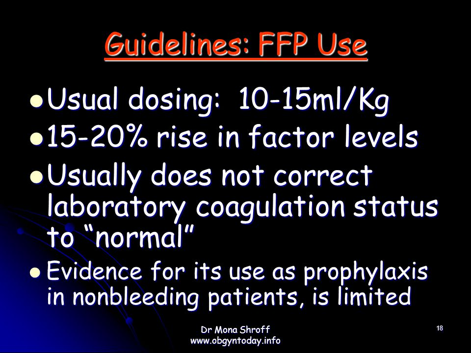 Guidelines: FFP Use Usual dosing: 10-15ml/Kg Usual dosing: 10-15ml/Kg 15-20% rise in factor levels 15-20% rise in factor levels Usually does not correct laboratory coagulation status to normal Usually does not correct laboratory coagulation status to normal Evidence for its use as prophylaxis in nonbleeding patients, is limited Evidence for its use as prophylaxis in nonbleeding patients, is limited 18 Dr Mona Shroff www.obgyntoday.info