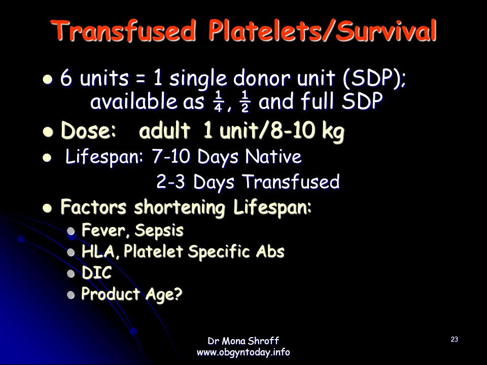 Transfused Platelets/Survival 6 units = 1 single donor unit (SDP); available as ¼, ½ and full SDP 6 units = 1 single donor unit (SDP); available as ¼, ½ and full SDP Dose:adult 1 unit/8-10 kg Dose:adult 1 unit/8-10 kg Lifespan: 7-10 Days Native Lifespan: 7-10 Days Native 2-3 Days Transfused 2-3 Days Transfused Factors shortening Lifespan: Factors shortening Lifespan: Fever, Sepsis Fever, Sepsis HLA, Platelet Specific Abs HLA, Platelet Specific Abs DIC DIC Product Age.