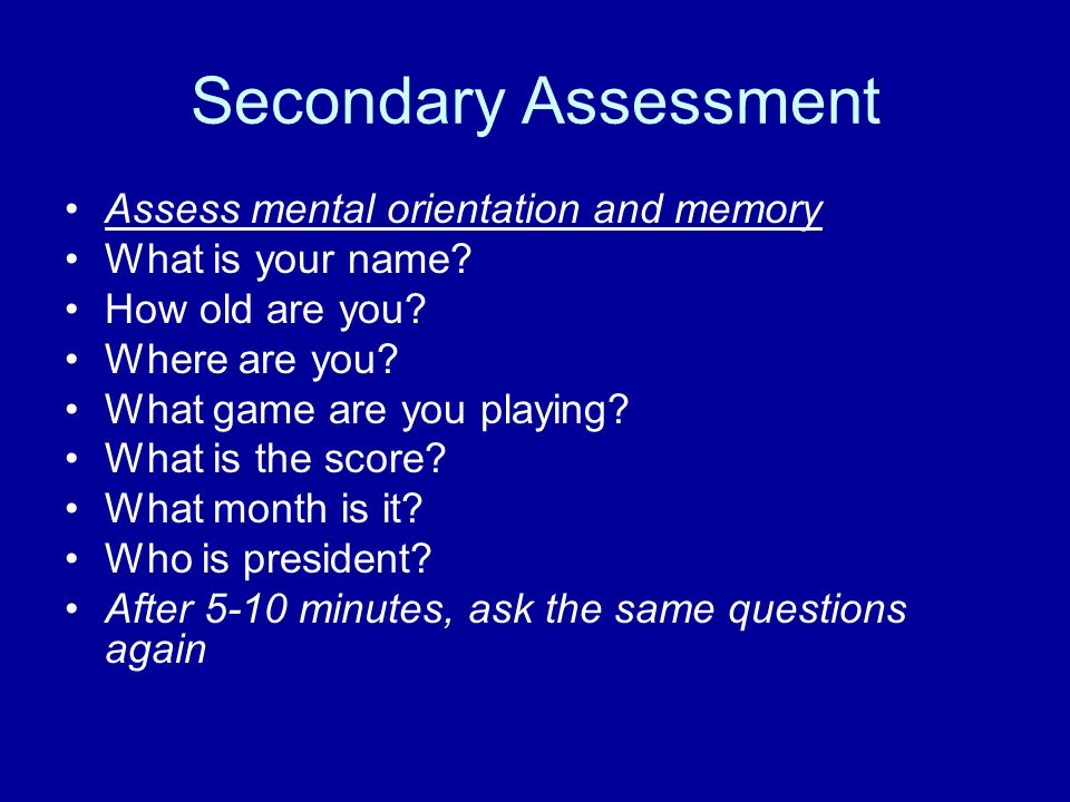 Secondary Assessment Assess mental orientation and memory What is your name.