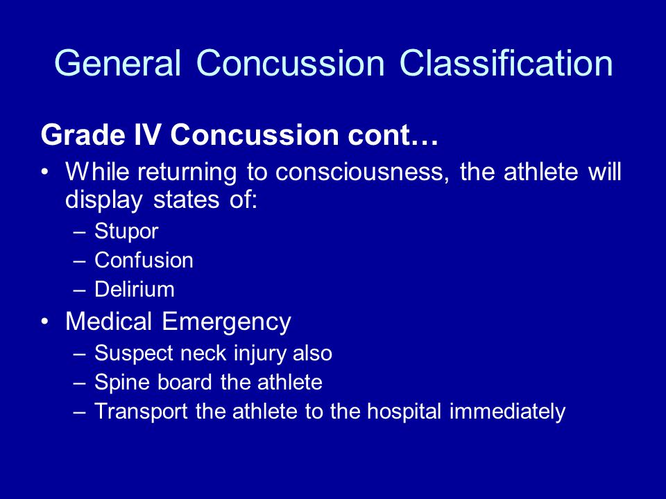 General Concussion Classification Grade IV Concussion cont… While returning to consciousness, the athlete will display states of: –Stupor –Confusion –Delirium Medical Emergency –Suspect neck injury also –Spine board the athlete –Transport the athlete to the hospital immediately