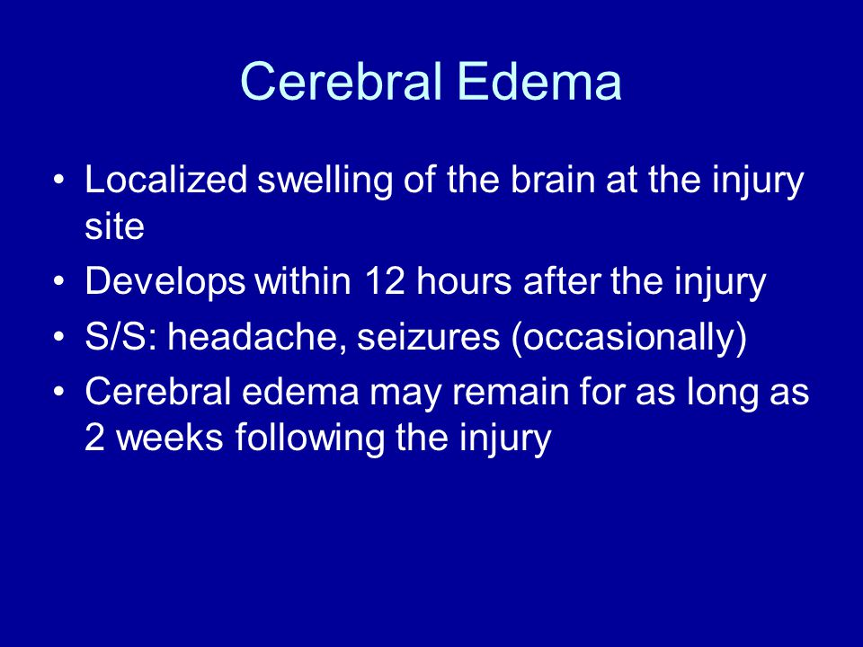 Cerebral Edema Localized swelling of the brain at the injury site Develops within 12 hours after the injury S/S: headache, seizures (occasionally) Cerebral edema may remain for as long as 2 weeks following the injury