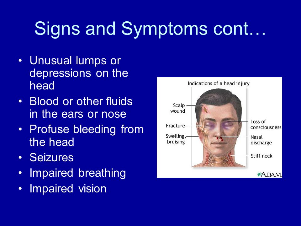 Signs and Symptoms cont… Unusual lumps or depressions on the head Blood or other fluids in the ears or nose Profuse bleeding from the head Seizures Impaired breathing Impaired vision