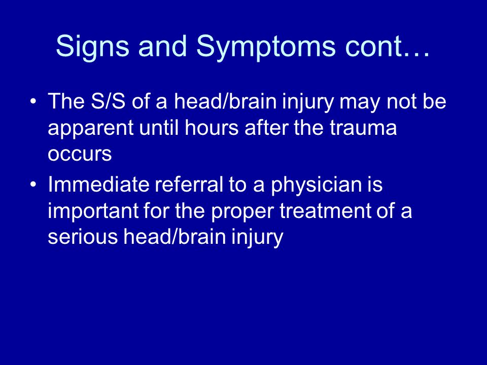 Signs and Symptoms cont… The S/S of a head/brain injury may not be apparent until hours after the trauma occurs Immediate referral to a physician is important for the proper treatment of a serious head/brain injury