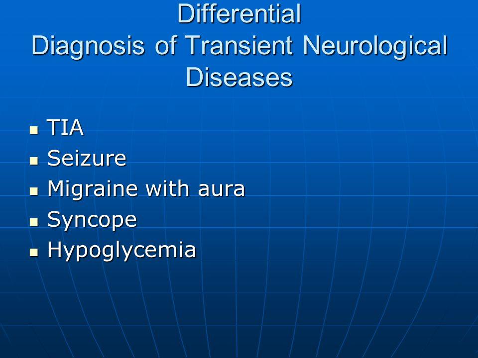 Differential Diagnosis of Transient Neurological Diseases TIA TIA Seizure Seizure Migraine with aura Migraine with aura Syncope Syncope Hypoglycemia H