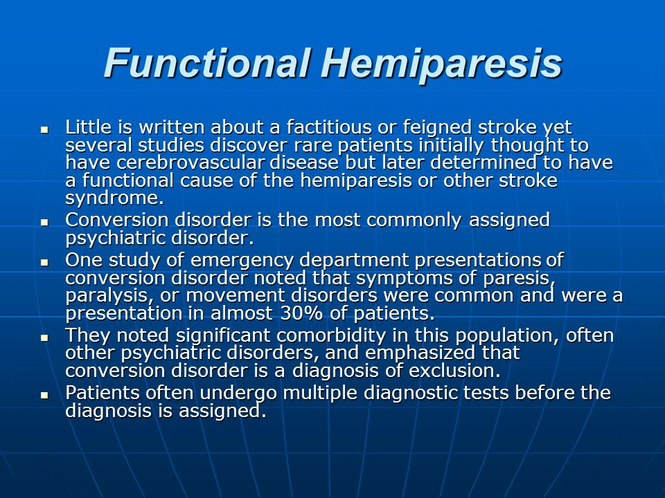 Functional Hemiparesis Little is written about a factitious or feigned stroke yet several studies discover rare patients initially thought to have cerebrovascular disease but later determined to have a functional cause of the hemiparesis or other stroke syndrome.