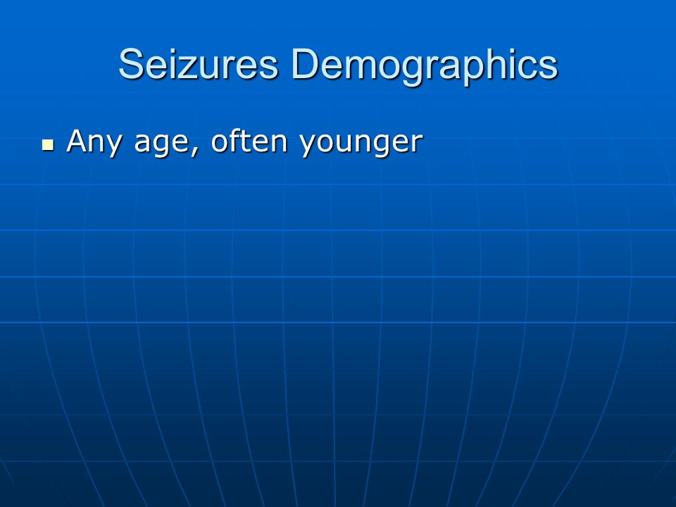 Seizures Demographics Any age, often younger Any age, often younger