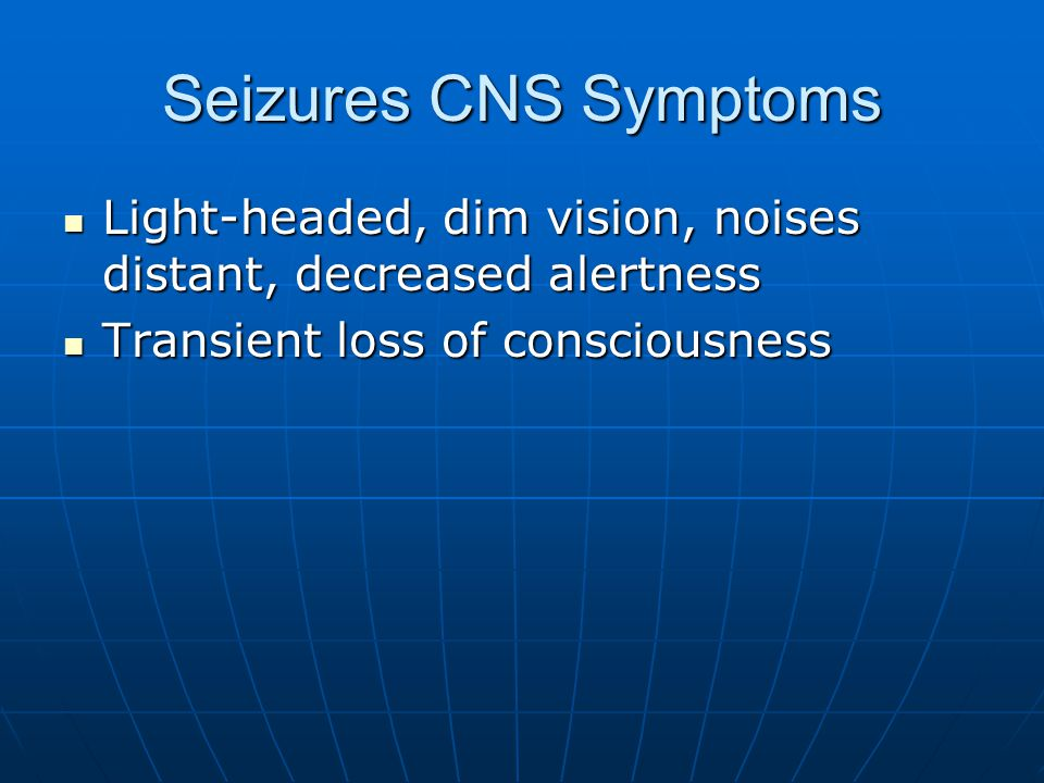 Seizures CNS Symptoms Light-headed, dim vision, noises distant, decreased alertness Light-headed, dim vision, noises distant, decreased alertness Transient loss of consciousness Transient loss of consciousness