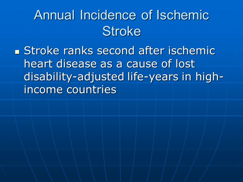 Annual Incidence of Ischemic Stroke Stroke ranks second after ischemic heart disease as a cause of lost disability-adjusted life-years in high- income countries Stroke ranks second after ischemic heart disease as a cause of lost disability-adjusted life-years in high- income countries