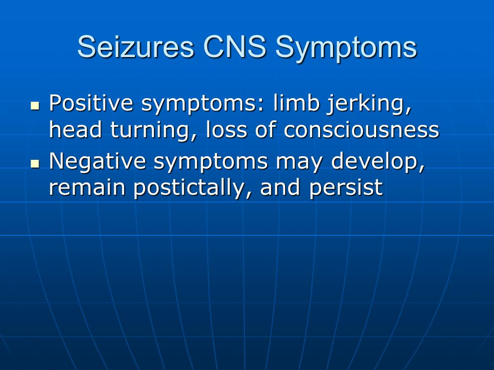 Seizures CNS Symptoms Positive symptoms: limb jerking, head turning, loss of consciousness Positive symptoms: limb jerking, head turning, loss of consciousness Negative symptoms may develop, remain postictally, and persist Negative symptoms may develop, remain postictally, and persist