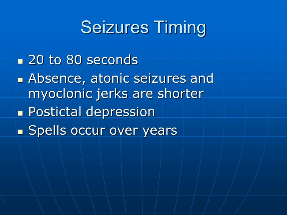 Seizures Timing 20 to 80 seconds 20 to 80 seconds Absence, atonic seizures and myoclonic jerks are shorter Absence, atonic seizures and myoclonic jerks are shorter Postictal depression Postictal depression Spells occur over years Spells occur over years