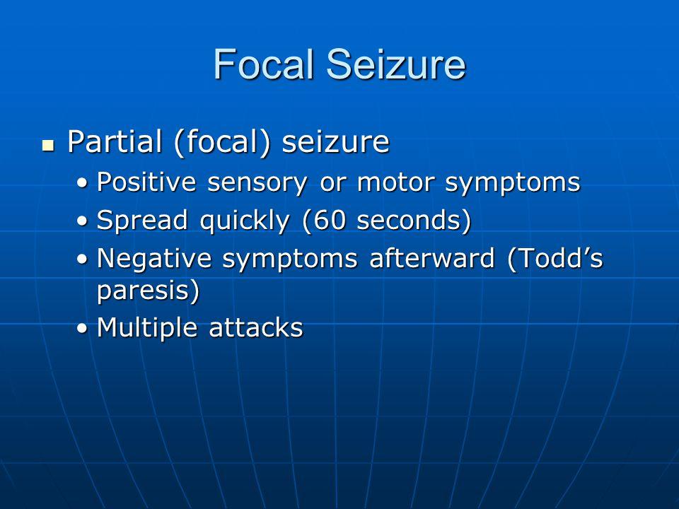Focal Seizure Partial (focal) seizure Partial (focal) seizure Positive sensory or motor symptomsPositive sensory or motor symptoms Spread quickly (60