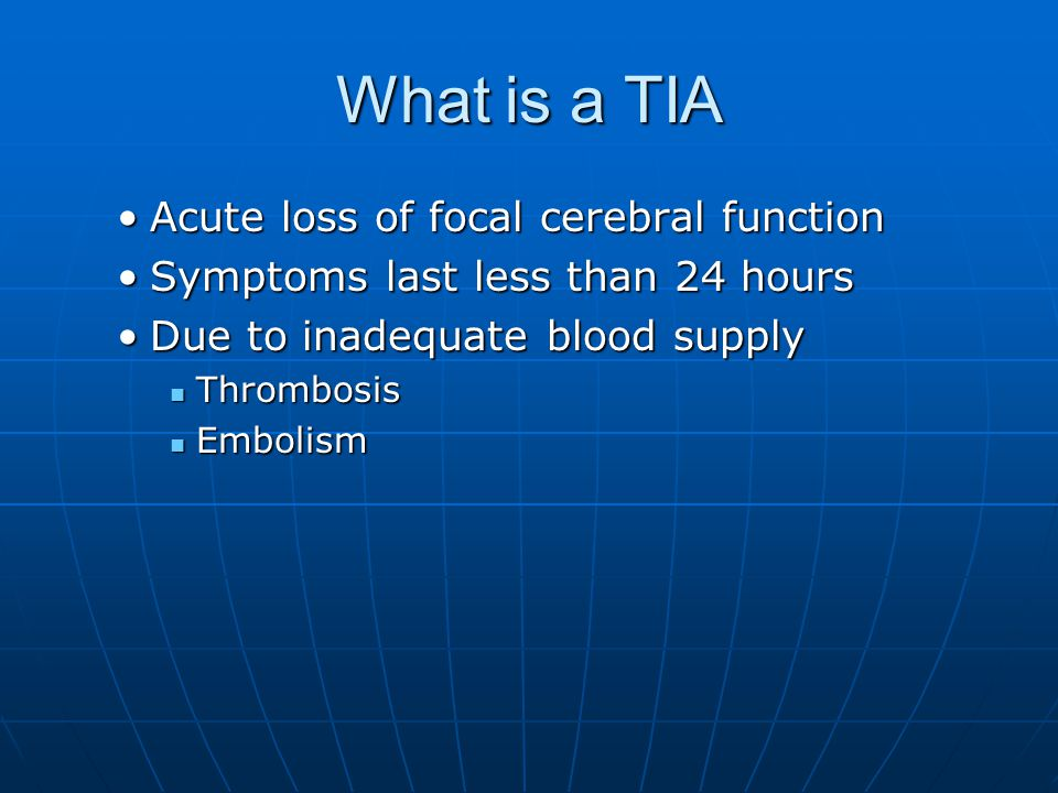 What is a TIA Acute loss of focal cerebral functionAcute loss of focal cerebral function Symptoms last less than 24 hoursSymptoms last less than 24 hours Due to inadequate blood supplyDue to inadequate blood supply Thrombosis Thrombosis Embolism Embolism