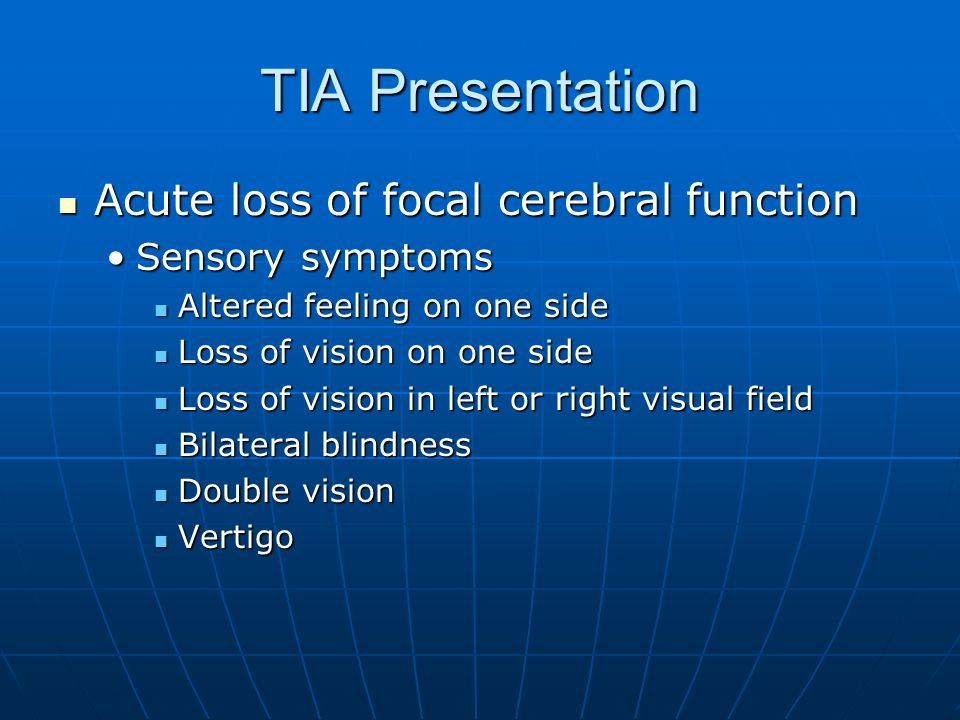 TIA Presentation Acute loss of focal cerebral function Acute loss of focal cerebral function Sensory symptomsSensory symptoms Altered feeling on one s
