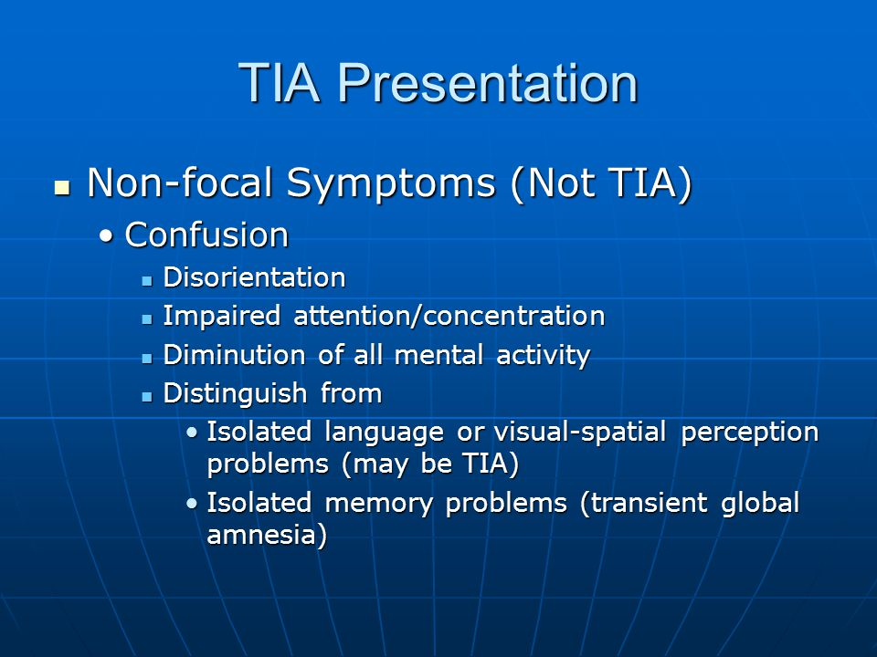 TIA Presentation Non-focal Symptoms (Not TIA) Non-focal Symptoms (Not TIA) ConfusionConfusion Disorientation Disorientation Impaired attention/concentration Impaired attention/concentration Diminution of all mental activity Diminution of all mental activity Distinguish from Distinguish from Isolated language or visual-spatial perception problems (may be TIA)Isolated language or visual-spatial perception problems (may be TIA) Isolated memory problems (transient global amnesia)Isolated memory problems (transient global amnesia)