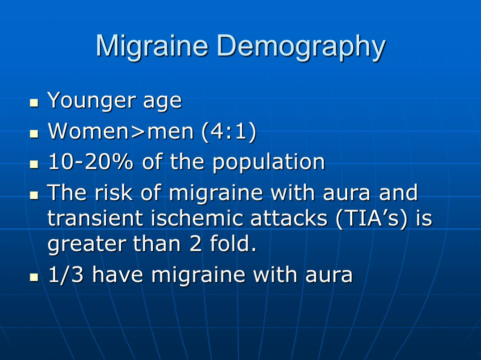 Migraine Demography Younger age Younger age Women>men (4:1) Women>men (4:1) 10-20% of the population 10-20% of the population The risk of migraine with aura and transient ischemic attacks (TIA's) is greater than 2 fold.
