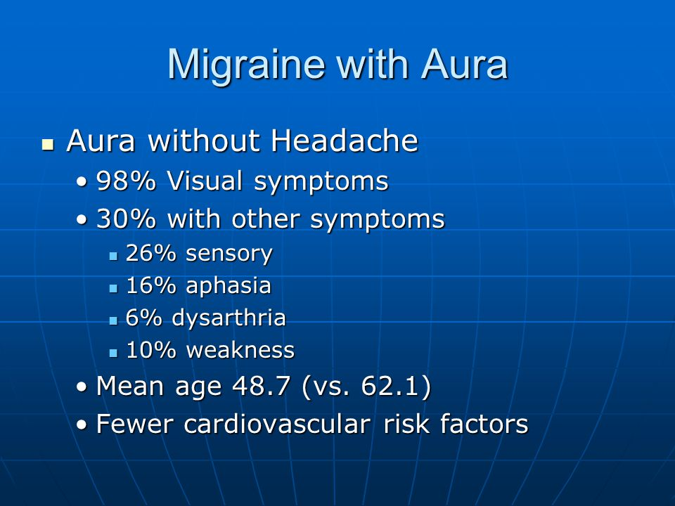 Migraine with Aura Aura without Headache Aura without Headache 98% Visual symptoms98% Visual symptoms 30% with other symptoms30% with other symptoms 26% sensory 26% sensory 16% aphasia 16% aphasia 6% dysarthria 6% dysarthria 10% weakness 10% weakness Mean age 48.7 (vs.