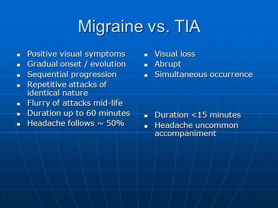 Migraine vs. TIA Positive visual symptoms Positive visual symptoms Gradual onset / evolution Gradual onset / evolution Sequential progression Sequenti