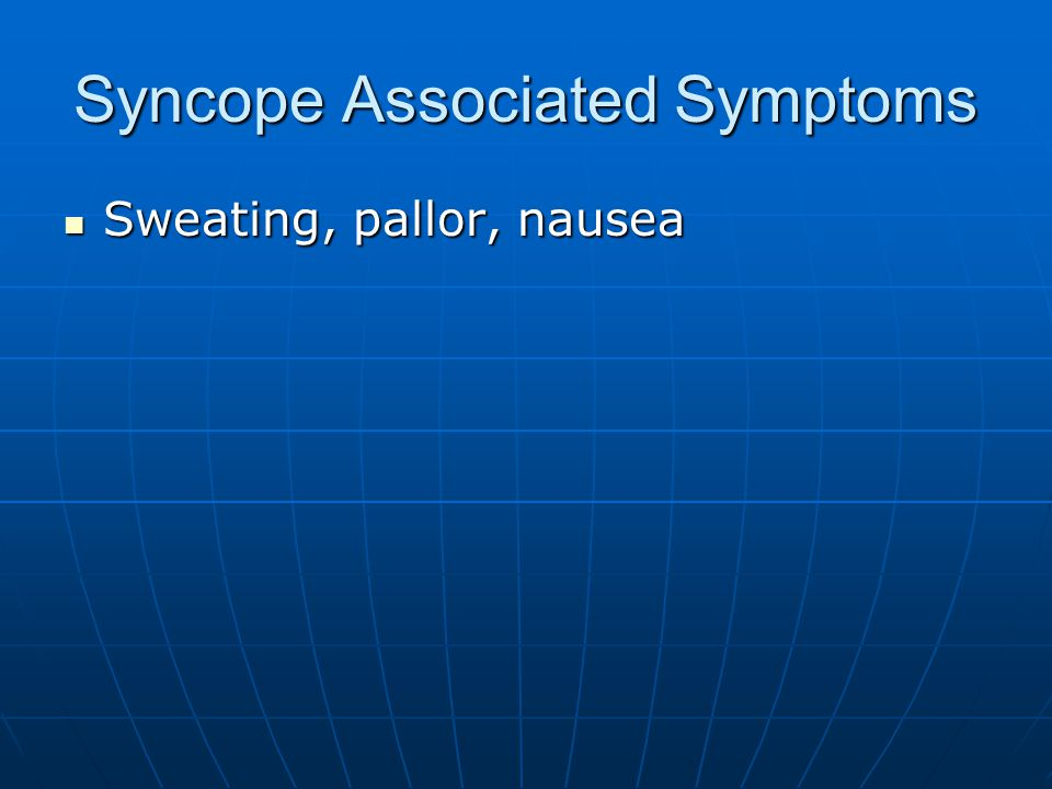 Syncope Associated Symptoms Sweating, pallor, nausea Sweating, pallor, nausea