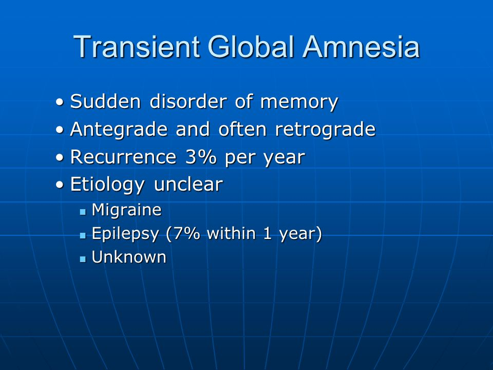 Transient Global Amnesia Sudden disorder of memorySudden disorder of memory Antegrade and often retrogradeAntegrade and often retrograde Recurrence 3% per yearRecurrence 3% per year Etiology unclearEtiology unclear Migraine Migraine Epilepsy (7% within 1 year) Epilepsy (7% within 1 year) Unknown Unknown